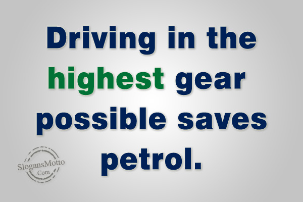 ff4db93f9f46 Driving in the highest gear possible saves petrol.