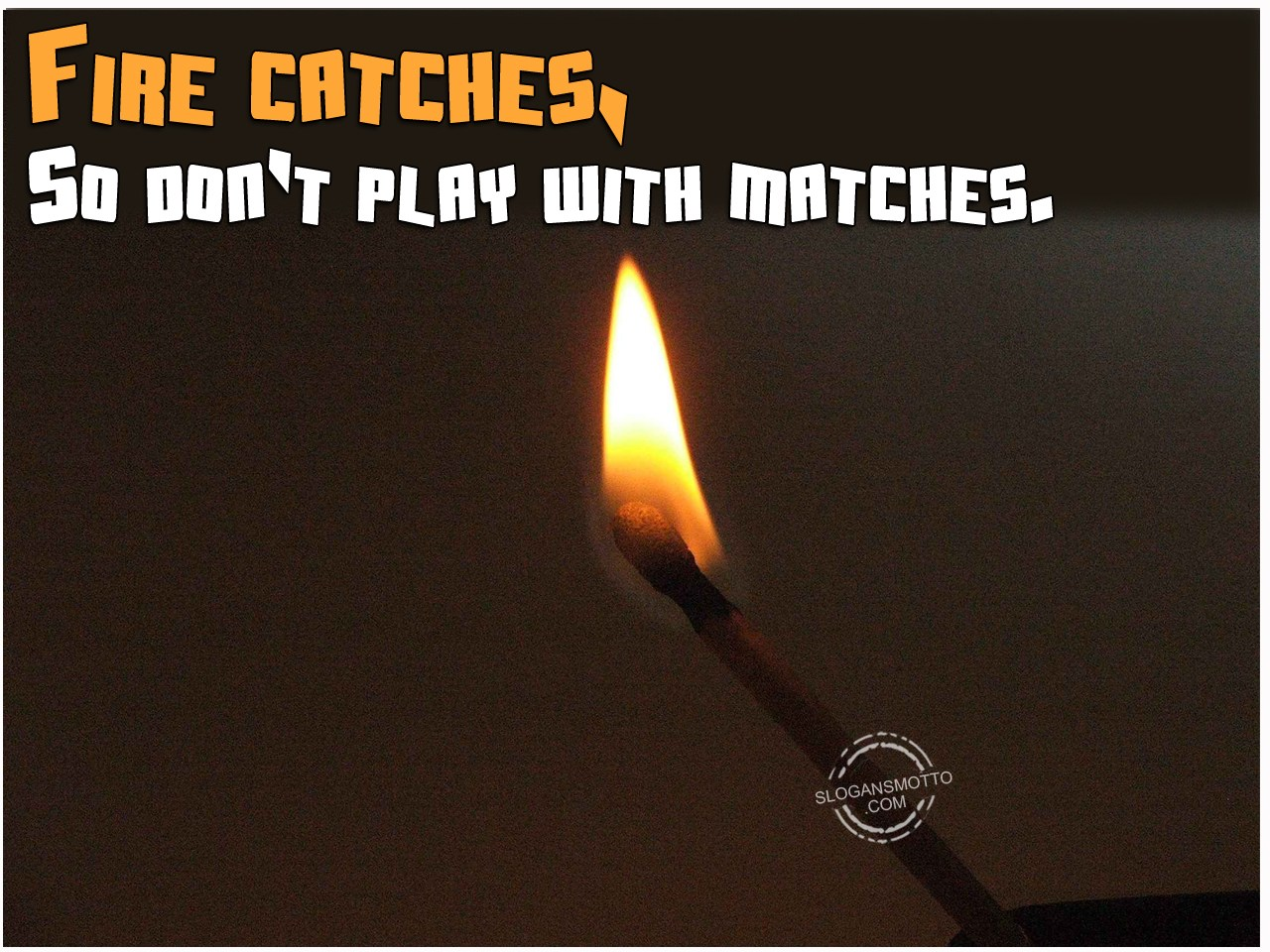 Fire Catches So Dont Play With Matches Slogansmottocom