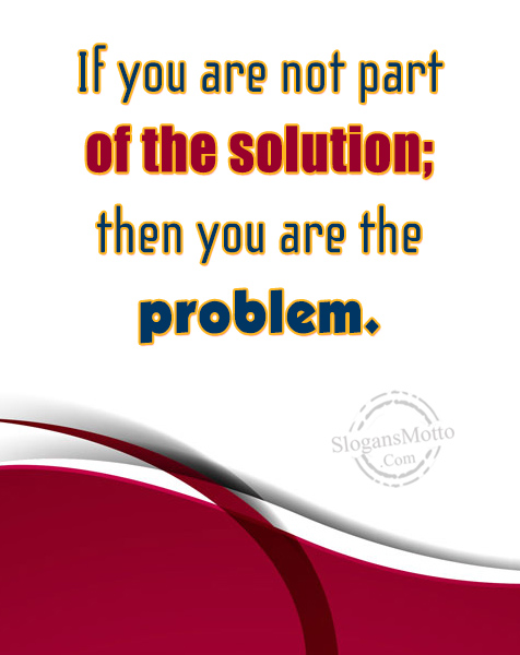If You Are Not Part Of The Solution Then You Slogansmottocom