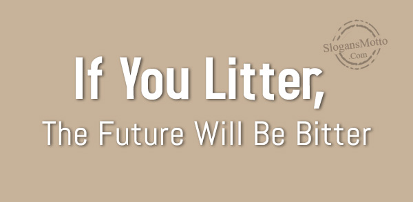 If You Litter The Future Will Be Bitter Slogansmottocom