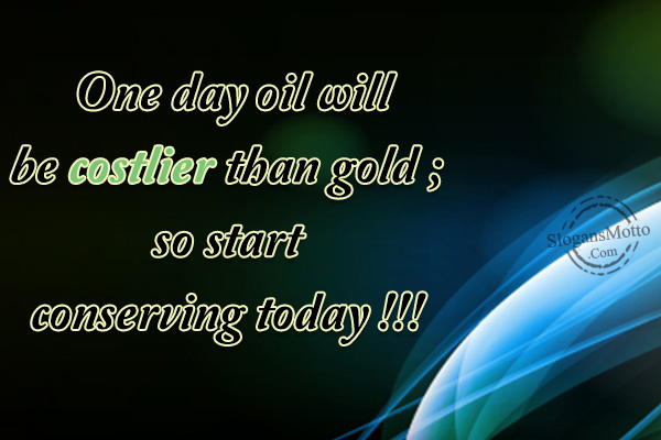 a87e9199def5 One day oil will be costlier than gold   so start conserving today !