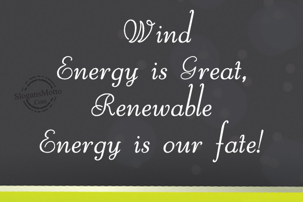 slogan for renewable resources Renewable energy quotes from brainyquote, an extensive collection of quotations by famous authors, celebrities, and newsmakers there is an incredible renewable energy resource off both coasts of this country - wind and tidal energy that can power our economy, create good paying jobs and reduce greenhouse gas.